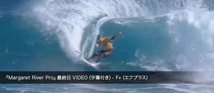 『Margaret River Pro』最終日 VIDEO(字幕付き)- F+(エフプラス)