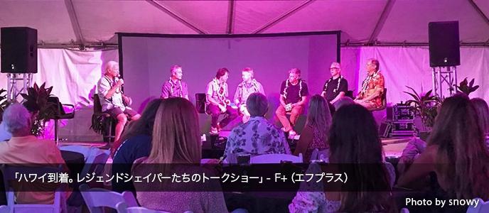 「ハワイ到着。レジェンドシェイパーたちのトークショー」- F+(エフプラス)