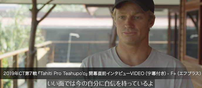 2019年CT第7戦『Tahiti Pro Teahupo'o』開幕直前インタビューVIDEO(字幕付き)- F+(エフプラス)