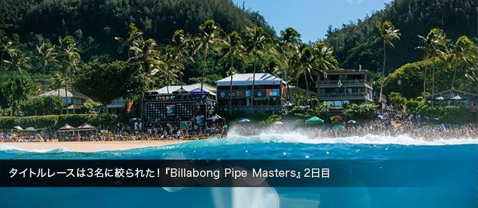 タイトルレースは3名に絞られた!『Billabong Pipe Masters』2日目
